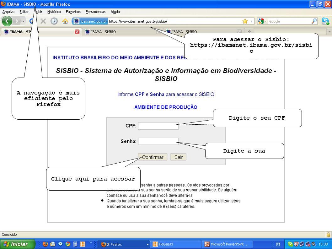 Para acessar o Sisbio: https://ibamanet.ibama.gov.br/sisbi o Digite o seu CPF Digite a sua Clique aqui para acessar A navegação é mais eficiente pelo