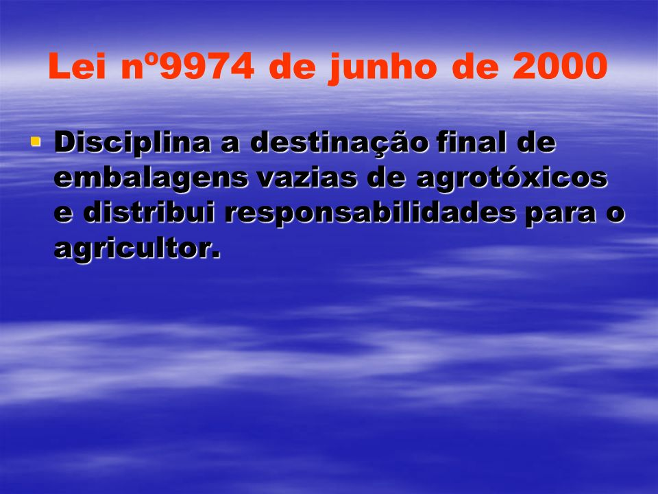 Lei nº9974 de junho de 2000 Disciplina a destinação final de embalagens vazias de agrotóxicos e distribui responsabilidades para o agricultor. Discipl