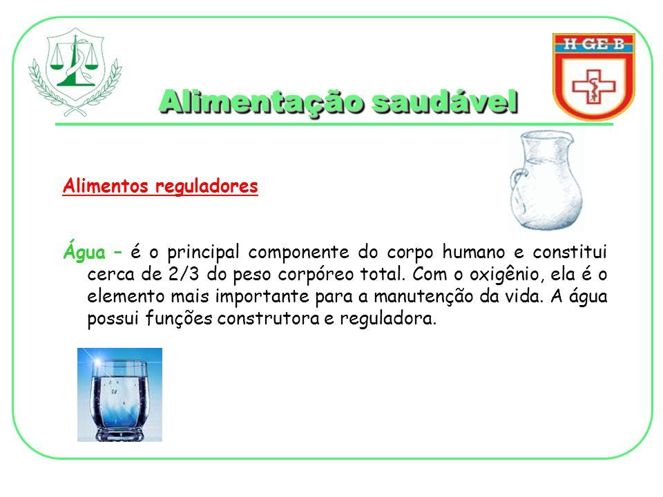 Alimentação saudável Alimentos reguladores Água – é o principal componente do corpo humano e constitui cerca de 2/3 do peso corpóreo total. Com o oxig