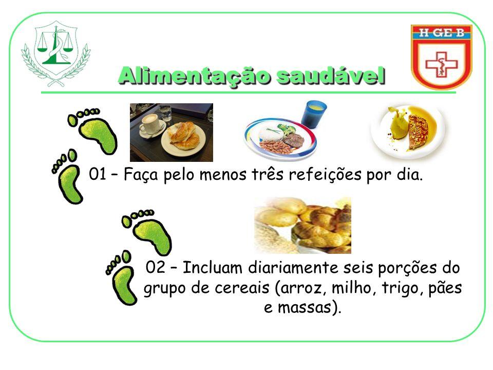 Alimentação saudável 01 – Faça pelo menos três refeições por dia. 02 – Incluam diariamente seis porções do grupo de cereais (arroz, milho, trigo, pães