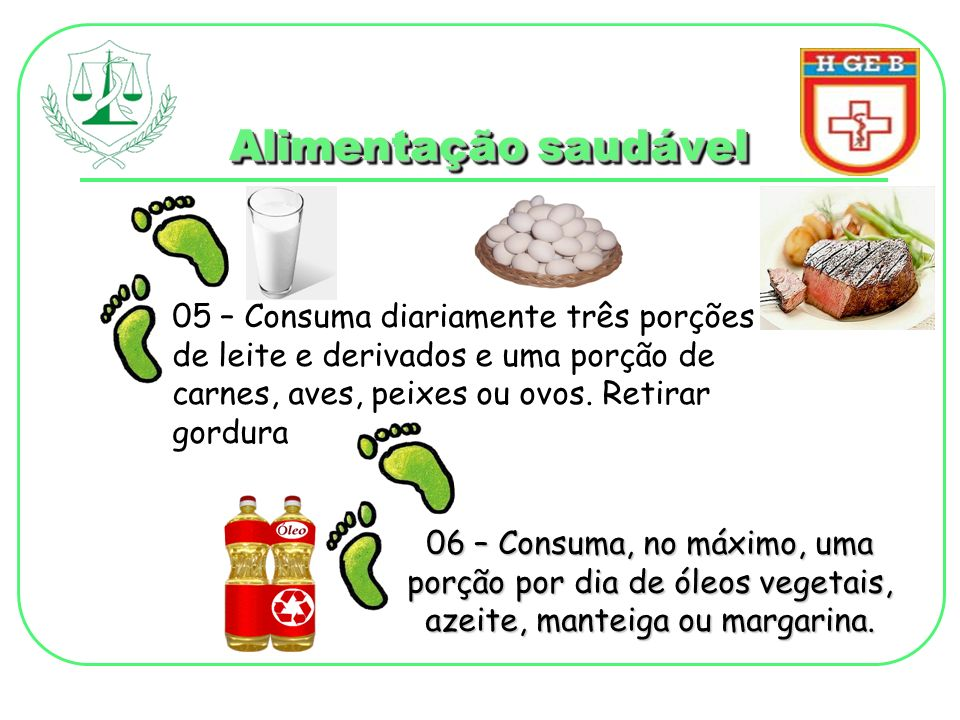 Alimentação saudável 05 – Consuma diariamente três porções de leite e derivados e uma porção de carnes, aves, peixes ou ovos. Retirar gordura 06 – Con