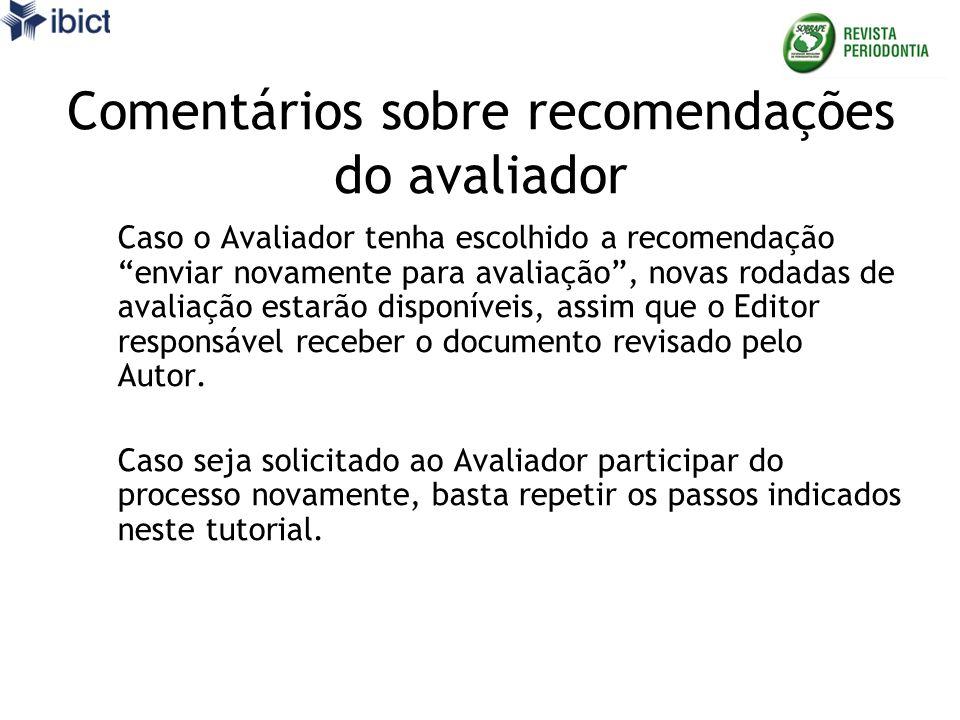 Comentários sobre recomendações do avaliador Caso o Avaliador tenha escolhido a recomendação enviar novamente para avaliação, novas rodadas de avaliação estarão disponíveis, assim que o Editor responsável receber o documento revisado pelo Autor.