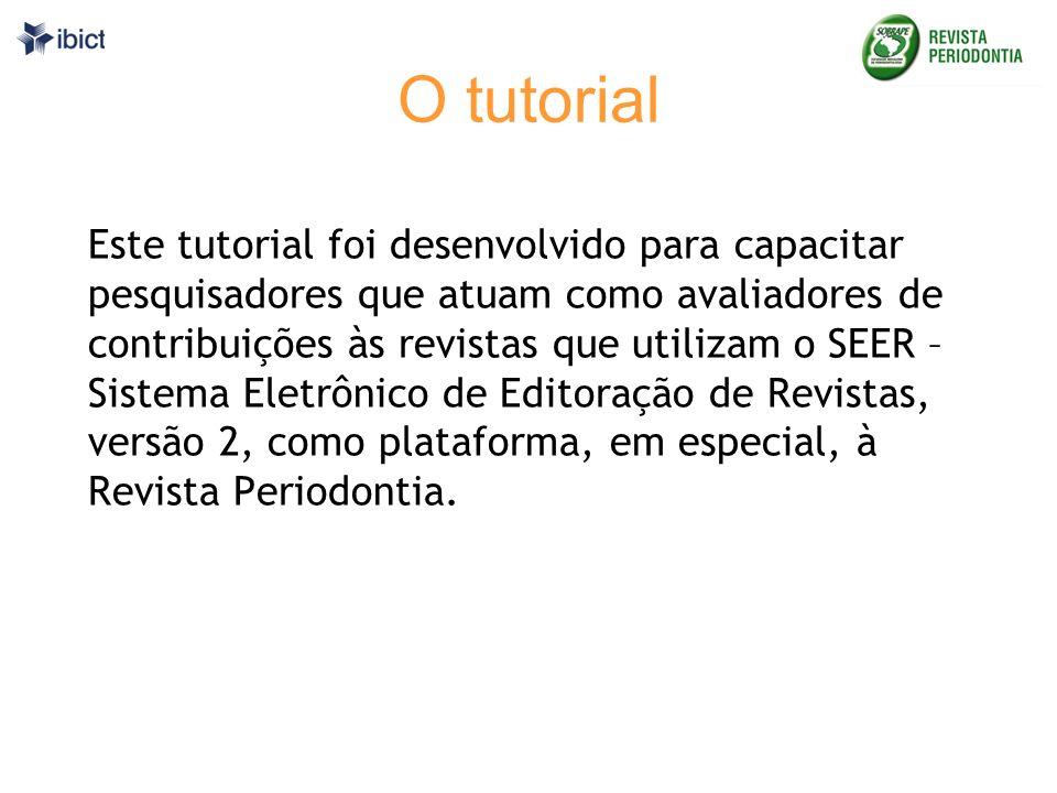 O tutorial Este tutorial foi desenvolvido para capacitar pesquisadores que atuam como avaliadores de contribuições às revistas que utilizam o SEER – Sistema Eletrônico de Editoração de Revistas, versão 2, como plataforma, em especial, à Revista Periodontia.