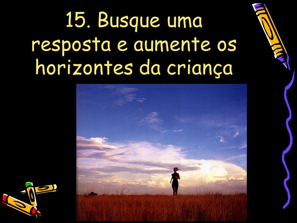 15. Busque uma resposta e aumente os horizontes da criança