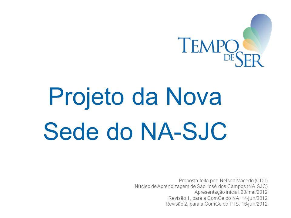Projeto da Nova Sede do NA-SJC Proposta feita por: Nelson Macedo (CDir) Núcleo de Aprendizagem de São José dos Campos (NA-SJC) Apresentação inicial: 28/mai/2012 Revisão 1, para a ComGe do NA: 14/jun/2012 Revisão 2, para a ComGe do PTS: 16/jun/2012