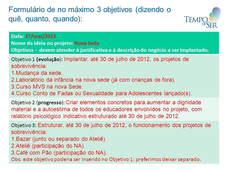 Formulário de no máximo 3 objetivos (dizendo o quê, quanto, quando): Data: 27/mai/2012 Nome da ideia ou projeto: Nova Sede Objetivos – devem atender à justificativa e à descrição do negócio a ser implantado.