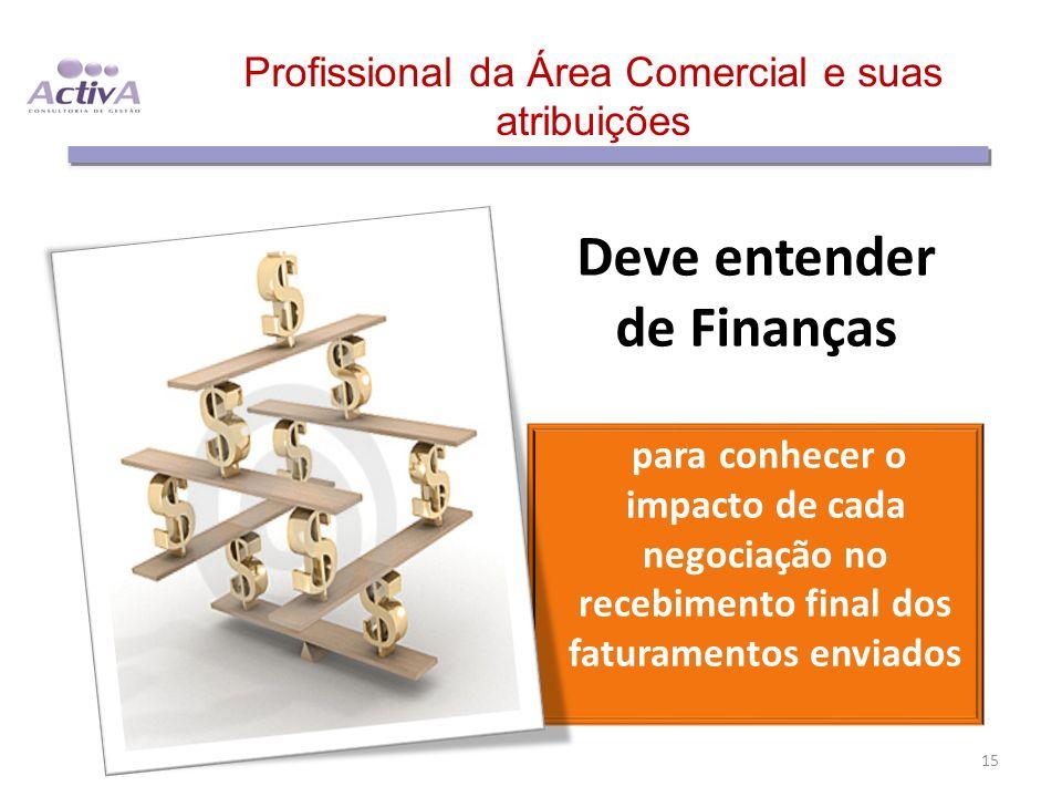 Profissional da Área Comercial e suas atribuições Deve entender de Finanças para conhecer o impacto de cada negociação no recebimento final dos fatura