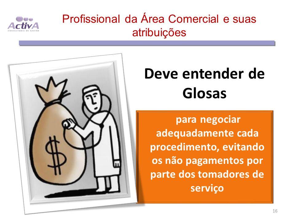 Profissional da Área Comercial e suas atribuições Deve entender de Glosas para negociar adequadamente cada procedimento, evitando os não pagamentos po
