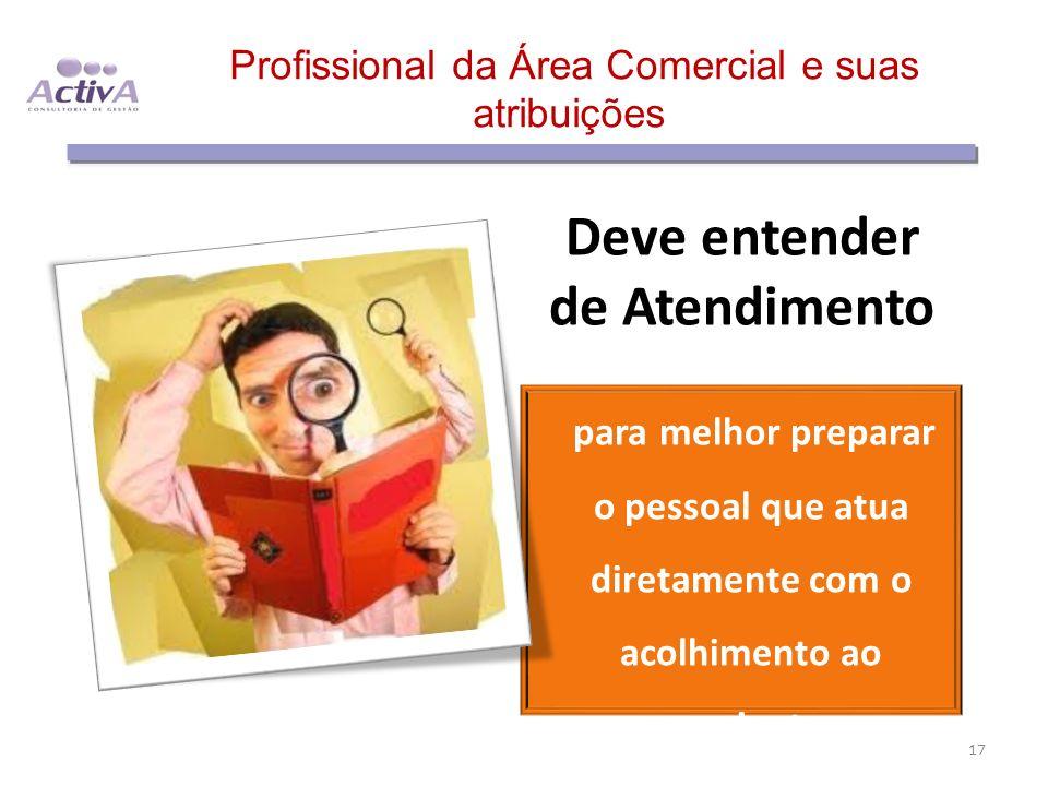 Profissional da Área Comercial e suas atribuições Deve entender de Atendimento para melhor preparar o pessoal que atua diretamente com o acolhimento a