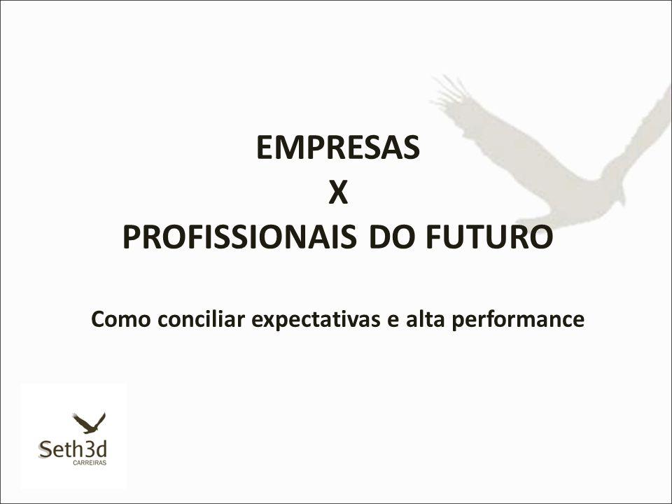EMPRESAS X PROFISSIONAIS DO FUTURO Como conciliar expectativas e alta performance