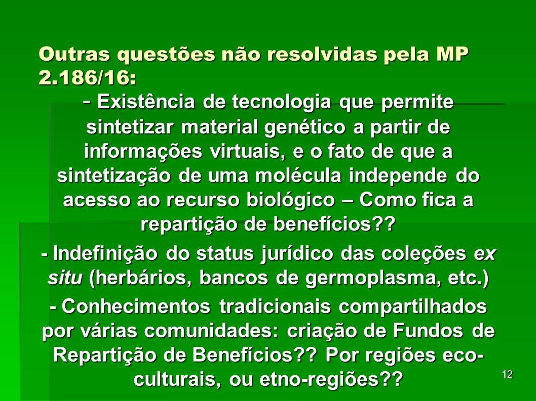 12 Outras questões não resolvidas pela MP 2.186/16: - Existência de tecnologia que permite sintetizar material genético a partir de informações virtua