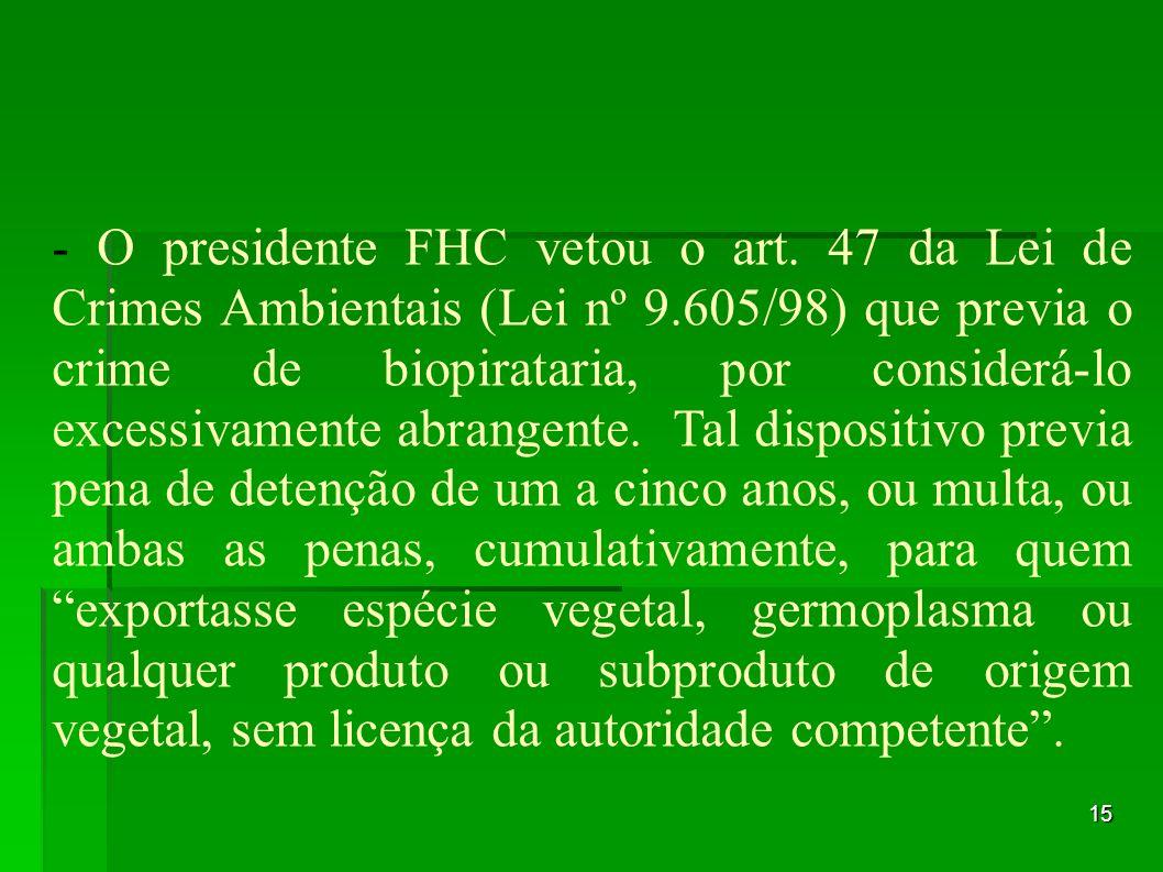 15 - O presidente FHC vetou o art. 47 da Lei de Crimes Ambientais (Lei nº 9.605/98) que previa o crime de biopirataria, por considerá-lo excessivament