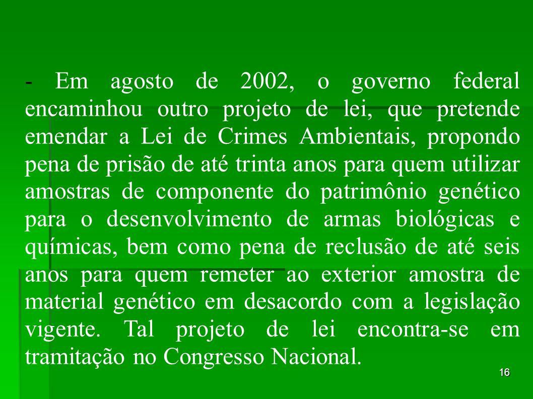 16 - Em agosto de 2002, o governo federal encaminhou outro projeto de lei, que pretende emendar a Lei de Crimes Ambientais, propondo pena de prisão de
