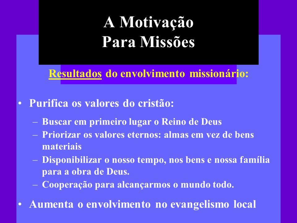A Motivação Para Missões Purifica os valores do cristão: –Buscar em primeiro lugar o Reino de Deus –Priorizar os valores eternos: almas em vez de bens