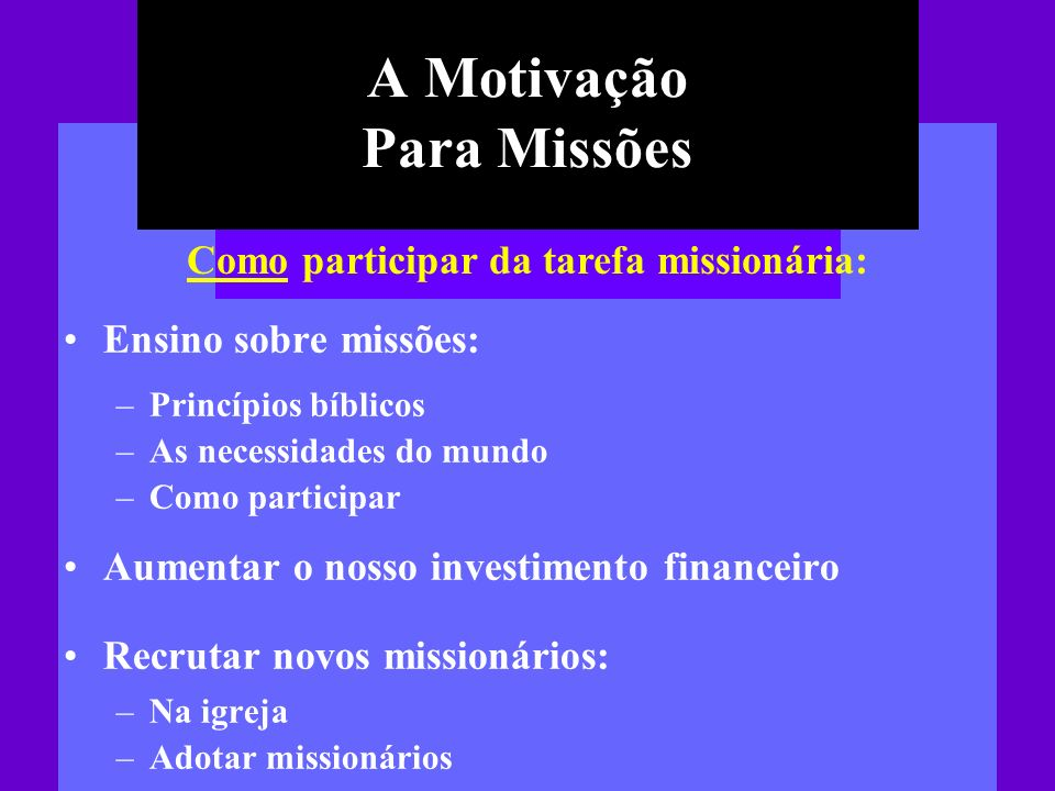 A Motivação Para Missões Ensino sobre missões: –Princípios bíblicos –As necessidades do mundo –Como participar Aumentar o nosso investimento financeir