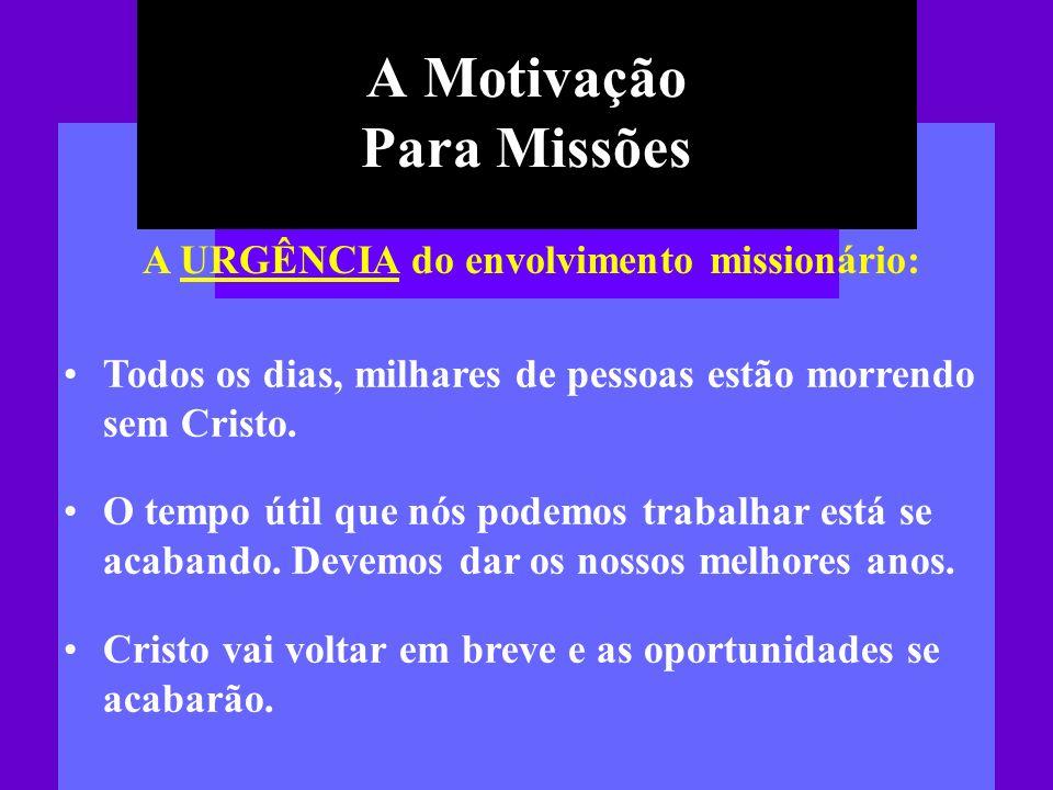 A Motivação Para Missões A URGÊNCIA do envolvimento missionário: Todos os dias, milhares de pessoas estão morrendo sem Cristo. O tempo útil que nós po