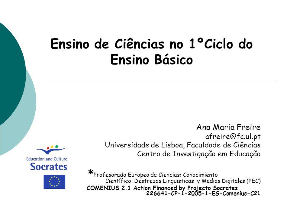 Ensino de Ciências no 1ºCiclo do Ensino Básico Ana Maria Freire afreire@fc.ul.pt Universidade de Lisboa, Faculdade de Ciências Centro de Investigação
