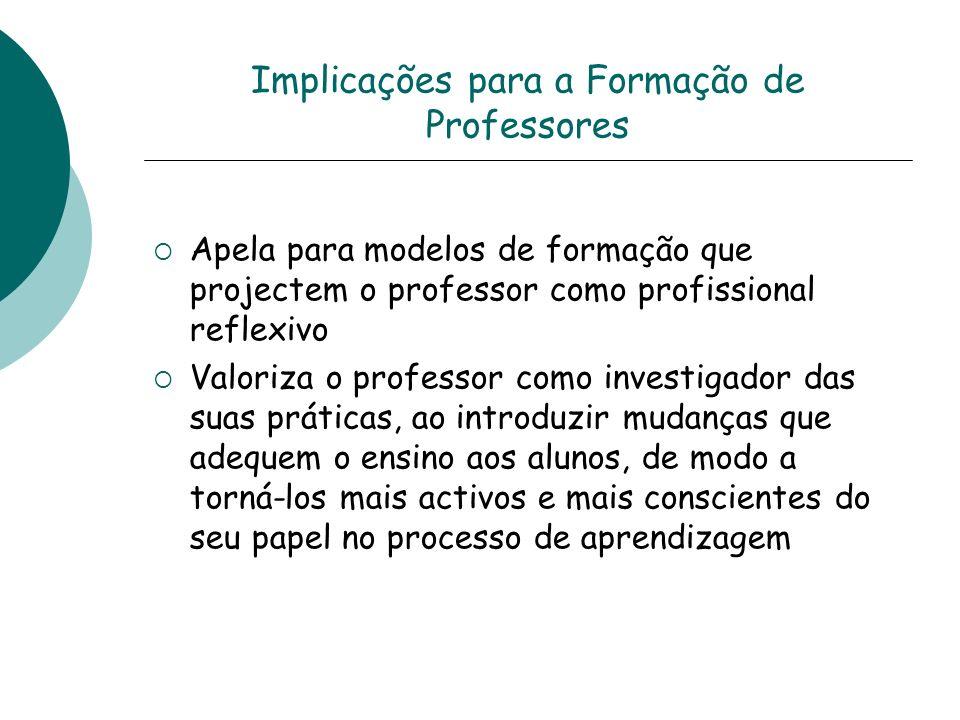 Implicações para a Formação de Professores Apela para modelos de formação que projectem o professor como profissional reflexivo Valoriza o professor c