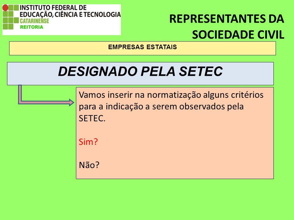 REPRESENTANTES DA SOCIEDADE CIVIL EMPRESAS ESTATAIS Vamos inserir na normatização alguns critérios para a indicação a serem observados pela SETEC.