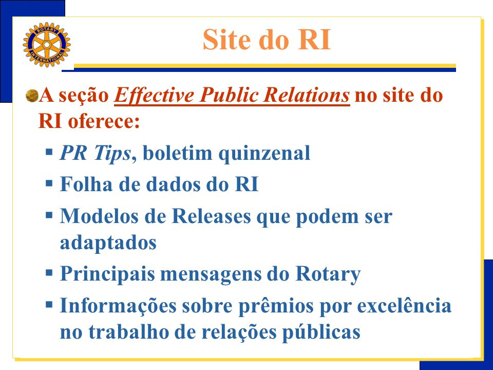 E-Learning Center do Rotary – Relações públicas A seção Effective Public Relations no site do RI oferece: PR Tips, boletim quinzenal Folha de dados do