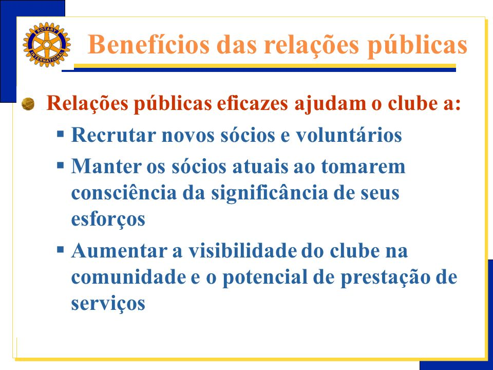 E-Learning Center do Rotary – Relações públicas Relações públicas eficazes ajudam o clube a: Recrutar novos sócios e voluntários Manter os sócios atuais ao tomarem consciência da significância de seus esforços Aumentar a visibilidade do clube na comunidade e o potencial de prestação de serviços Benefícios das relações públicas