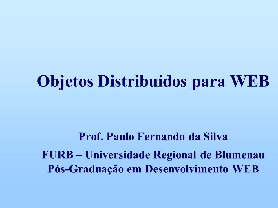 Objetos Distribuídos para WEB Prof. Paulo Fernando da Silva FURB – Universidade Regional de Blumenau Pós-Graduação em Desenvolvimento WEB
