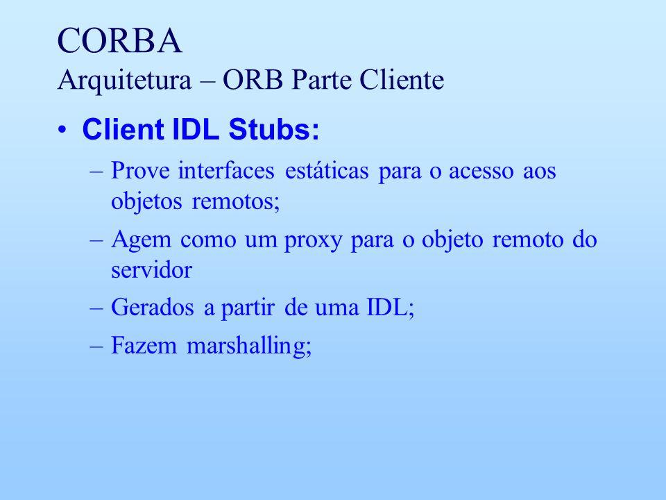 CORBA Arquitetura – ORB Parte Cliente Client IDL Stubs: –Prove interfaces estáticas para o acesso aos objetos remotos; –Agem como um proxy para o objeto remoto do servidor –Gerados a partir de uma IDL; –Fazem marshalling;