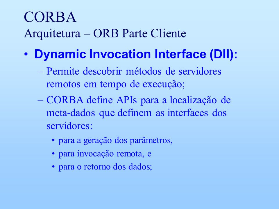 CORBA Arquitetura – ORB Parte Cliente Dynamic Invocation Interface (DII): –Permite descobrir métodos de servidores remotos em tempo de execução; –CORBA define APIs para a localização de meta-dados que definem as interfaces dos servidores: para a geração dos parâmetros, para invocação remota, e para o retorno dos dados;