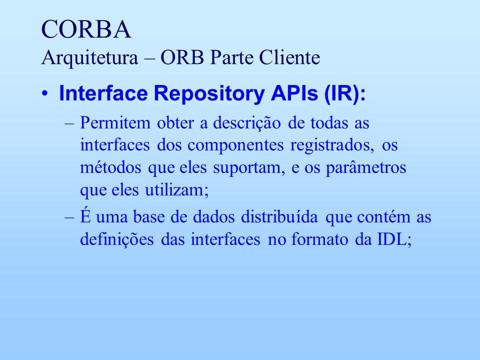 CORBA Arquitetura – ORB Parte Cliente Interface Repository APIs (IR): –Permitem obter a descrição de todas as interfaces dos componentes registrados, os métodos que eles suportam, e os parâmetros que eles utilizam; –É uma base de dados distribuída que contém as definições das interfaces no formato da IDL;