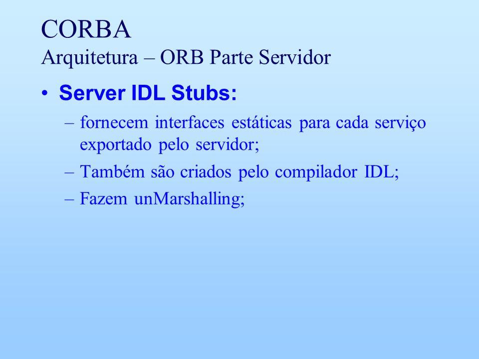 CORBA Arquitetura – ORB Parte Servidor Server IDL Stubs: –fornecem interfaces estáticas para cada serviço exportado pelo servidor; –Também são criados pelo compilador IDL; –Fazem unMarshalling;