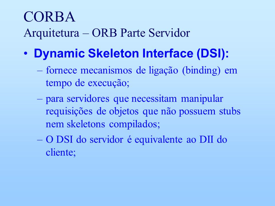 CORBA Arquitetura – ORB Parte Servidor Dynamic Skeleton Interface (DSI): –fornece mecanismos de ligação (binding) em tempo de execução; –para servidores que necessitam manipular requisições de objetos que não possuem stubs nem skeletons compilados; –O DSI do servidor é equivalente ao DII do cliente;