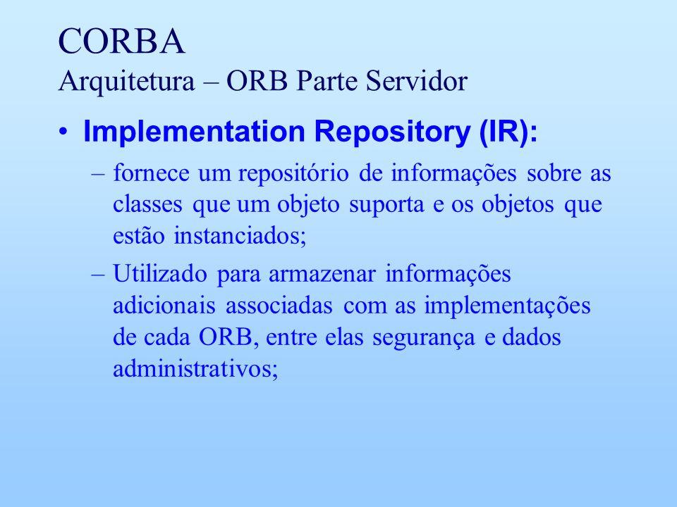 CORBA Arquitetura – ORB Parte Servidor Implementation Repository (IR): –fornece um repositório de informações sobre as classes que um objeto suporta e os objetos que estão instanciados; –Utilizado para armazenar informações adicionais associadas com as implementações de cada ORB, entre elas segurança e dados administrativos;