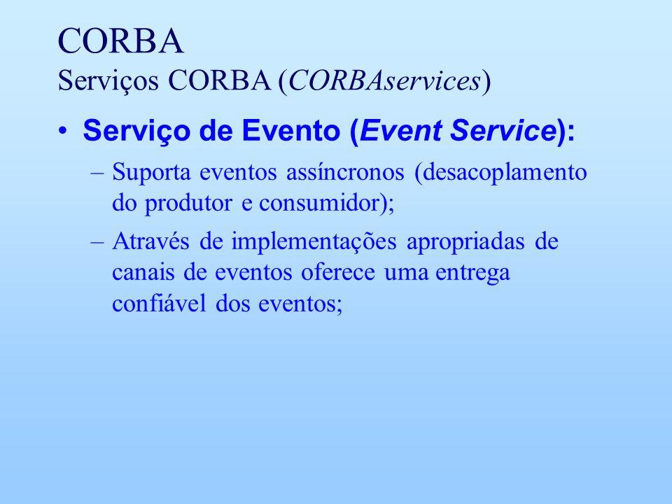 CORBA Serviços CORBA (CORBAservices) Serviço de Evento (Event Service): –Suporta eventos assíncronos (desacoplamento do produtor e consumidor); –Através de implementações apropriadas de canais de eventos oferece uma entrega confiável dos eventos;
