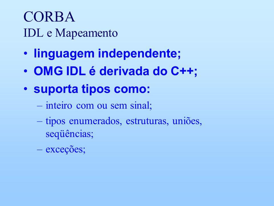 CORBA IDL e Mapeamento linguagem independente; OMG IDL é derivada do C++; suporta tipos como: –inteiro com ou sem sinal; –tipos enumerados, estruturas, uniões, seqüências; –exceções;