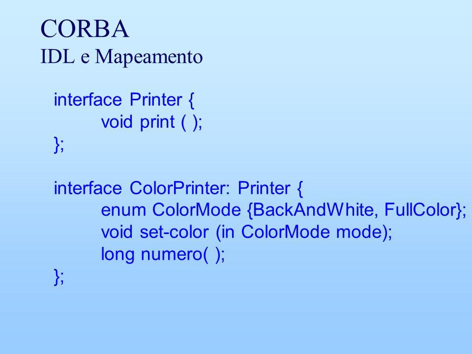 CORBA IDL e Mapeamento interface Printer { void print ( ); }; interface ColorPrinter: Printer { enum ColorMode {BackAndWhite, FullColor}; void set-col