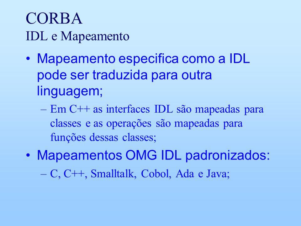 CORBA IDL e Mapeamento Mapeamento especifica como a IDL pode ser traduzida para outra linguagem; –Em C++ as interfaces IDL são mapeadas para classes e as operações são mapeadas para funções dessas classes; Mapeamentos OMG IDL padronizados: –C, C++, Smalltalk, Cobol, Ada e Java;