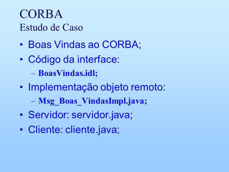 CORBA Estudo de Caso Boas Vindas ao CORBA; Código da interface: –BoasVindas.idl; Implementação objeto remoto: –Msg_Boas_VindasImpl.java; Servidor: ser
