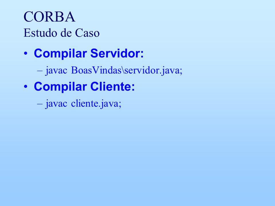 CORBA Estudo de Caso Compilar Servidor: –javac BoasVindas\servidor.java; Compilar Cliente: –javac cliente.java;