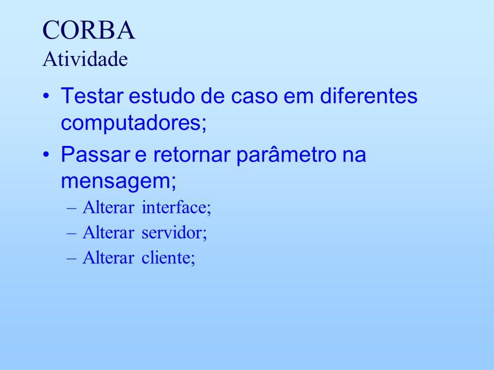 CORBA Atividade Testar estudo de caso em diferentes computadores; Passar e retornar parâmetro na mensagem; –Alterar interface; –Alterar servidor; –Alterar cliente;