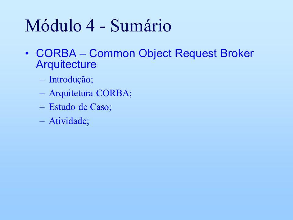 Módulo 4 - Sumário CORBA – Common Object Request Broker Arquitecture –Introdução; –Arquitetura CORBA; –Estudo de Caso; –Atividade;