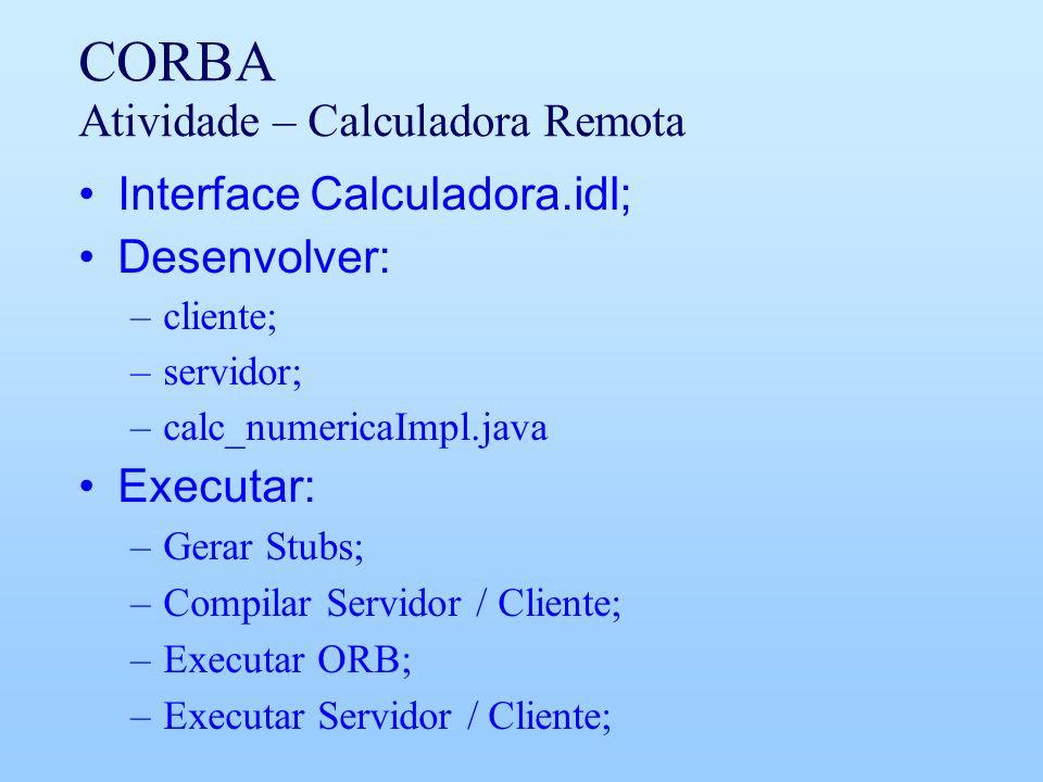 CORBA Atividade – Calculadora Remota Interface Calculadora.idl; Desenvolver: –cliente; –servidor; –calc_numericaImpl.java Executar: –Gerar Stubs; –Com