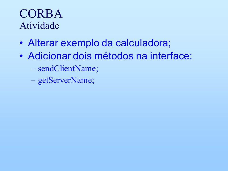 CORBA Atividade Alterar exemplo da calculadora; Adicionar dois métodos na interface: –sendClientName; –getServerName;