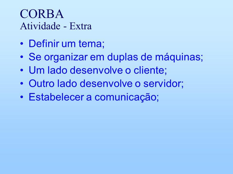 CORBA Atividade - Extra Definir um tema; Se organizar em duplas de máquinas; Um lado desenvolve o cliente; Outro lado desenvolve o servidor; Estabelecer a comunicação;