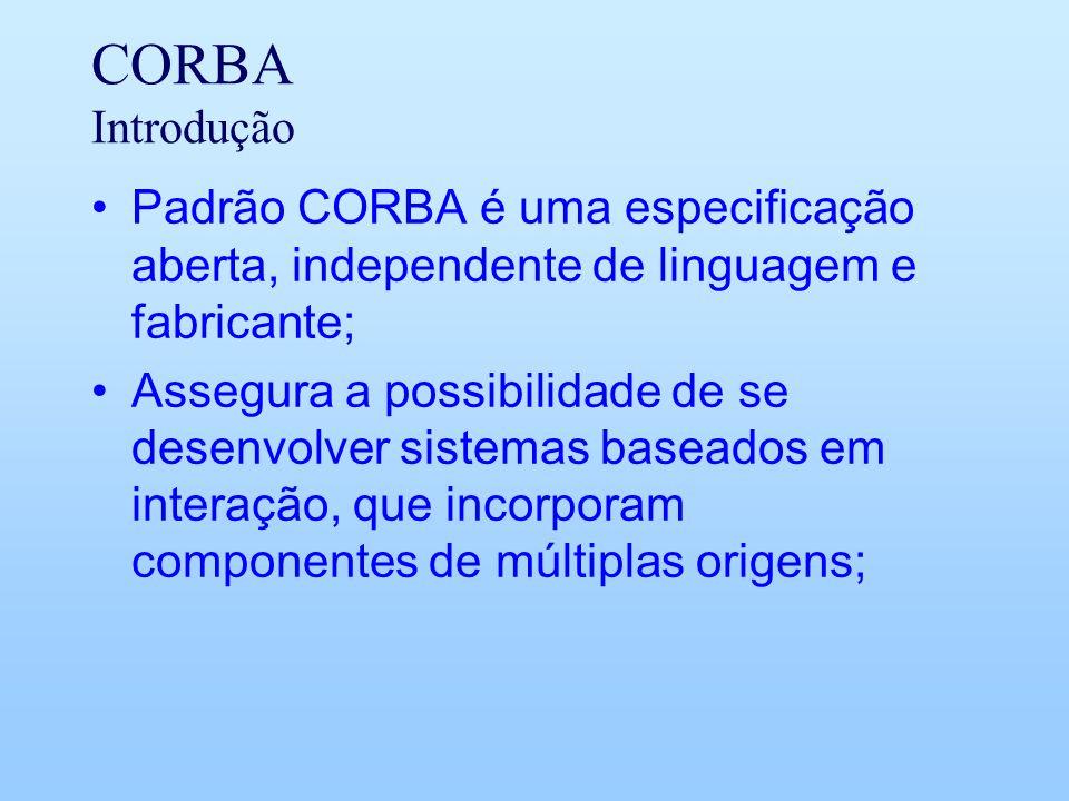CORBA Introdução Padrão CORBA é uma especificação aberta, independente de linguagem e fabricante; Assegura a possibilidade de se desenvolver sistemas baseados em interação, que incorporam componentes de múltiplas origens;