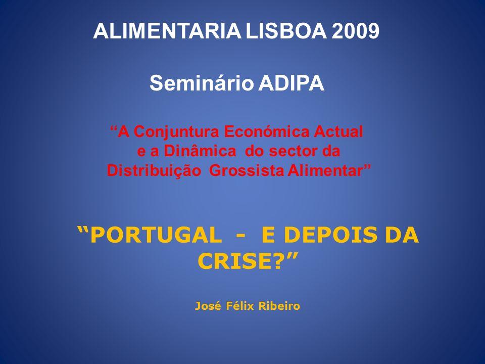 PORTUGAL - E DEPOIS DA CRISE? José Félix Ribeiro ALIMENTARIA LISBOA 2009 Seminário ADIPA A Conjuntura Económica Actual e a Dinâmica do sector da Distr