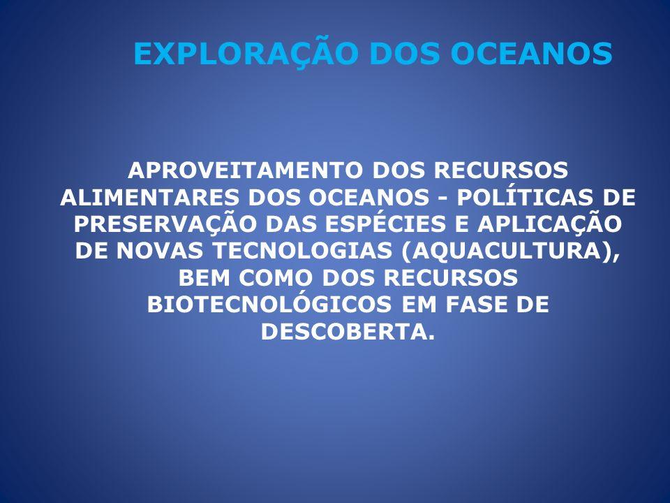 APROVEITAMENTO DOS RECURSOS ALIMENTARES DOS OCEANOS - POLÍTICAS DE PRESERVAÇÃO DAS ESPÉCIES E APLICAÇÃO DE NOVAS TECNOLOGIAS (AQUACULTURA), BEM COMO DOS RECURSOS BIOTECNOLÓGICOS EM FASE DE DESCOBERTA.