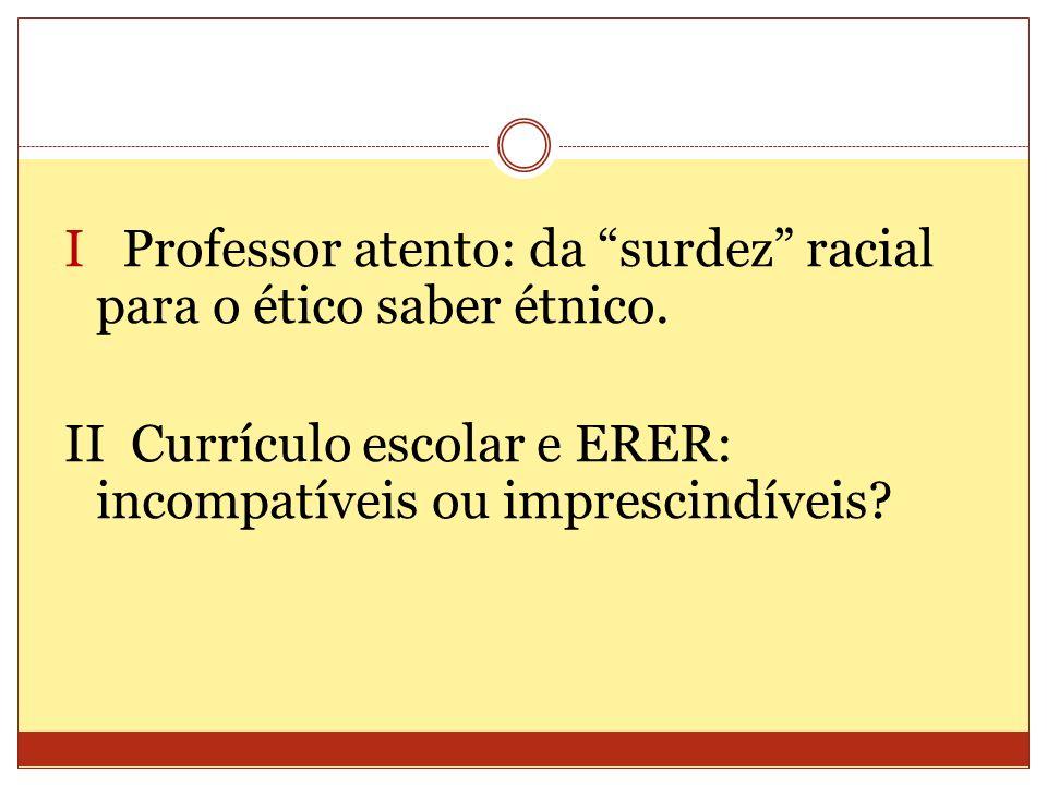 I Professor atento: da surdez racial para o ético saber étnico. II Currículo escolar e ERER: incompatíveis ou imprescindíveis?
