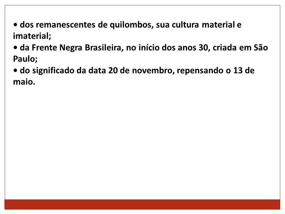 dos remanescentes de quilombos, sua cultura material e imaterial; da Frente Negra Brasileira, no início dos anos 30, criada em São Paulo; do significa