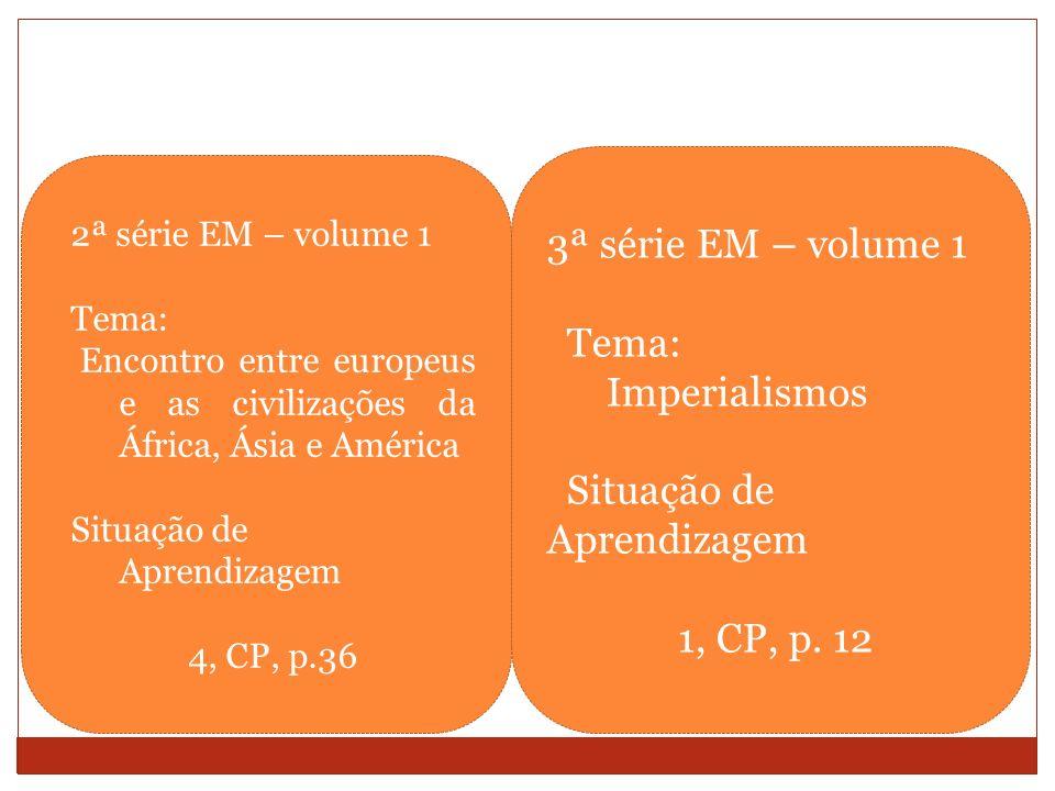 2ª série EM – volume 1 Tema: Encontro entre europeus e as civilizações da África, Ásia e América Situação de Aprendizagem 4, CP, p.36 3ª série EM – vo