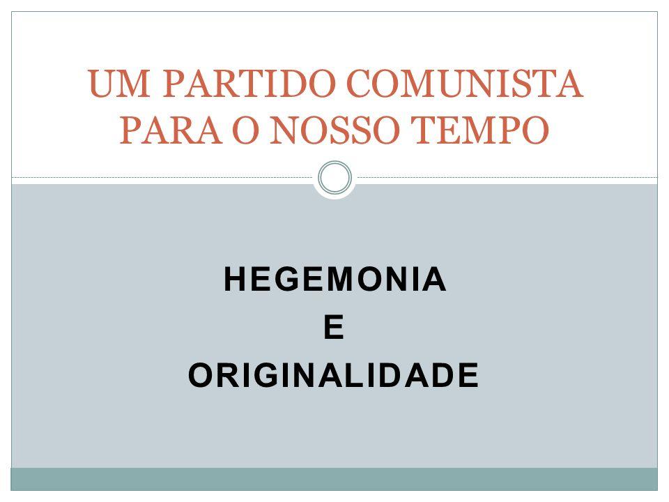 HEGEMONIA E ORIGINALIDADE UM PARTIDO COMUNISTA PARA O NOSSO TEMPO